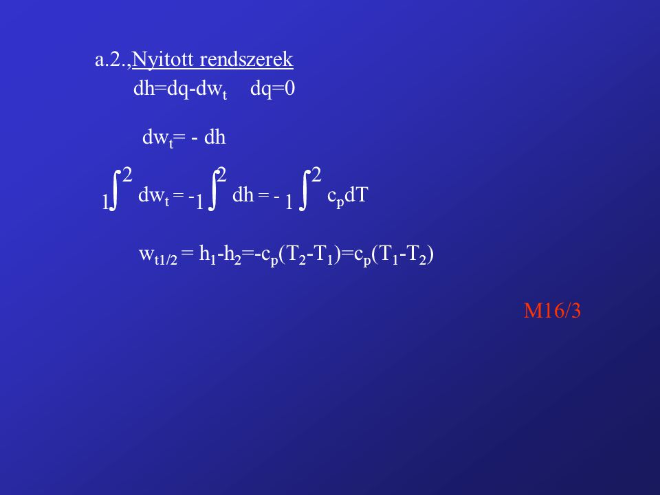 a.2.,Nyitott rendszerek dh=dq-dw t dq=0 dw t = - dh 1 2 dw t = - 1 2 dh = - 1 2 c p dT w t1/2 = h 1 -h 2 =-c p (T 2 -T 1 )=c p (T 1 -T 2 ) M16/3