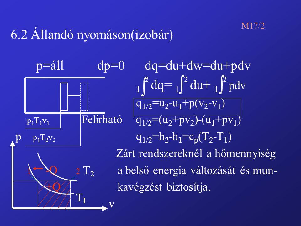 6.2 Állandó nyomáson(izobár) M17/2 p=áll dp=0 dq=du+dw=du+pdv 1 2 dq= 1 2 du+ 1 2 pdv q 1/2 =u 2 -u 1 +p(v 2 -v 1 ) p 1 T 1 v 1 Felírható q 1/2 =(u 2 +pv 2 )-(u 1 +pv 1 ) p p 1 T 2 v 2 q 1/2 =h 2 -h 1 =c p (T 2 -T 1 ) Zárt rendszereknél a hőmennyiség 1 -Q 2 T 2 a belső energia változását és mun- +Q kavégzést biztosítja.