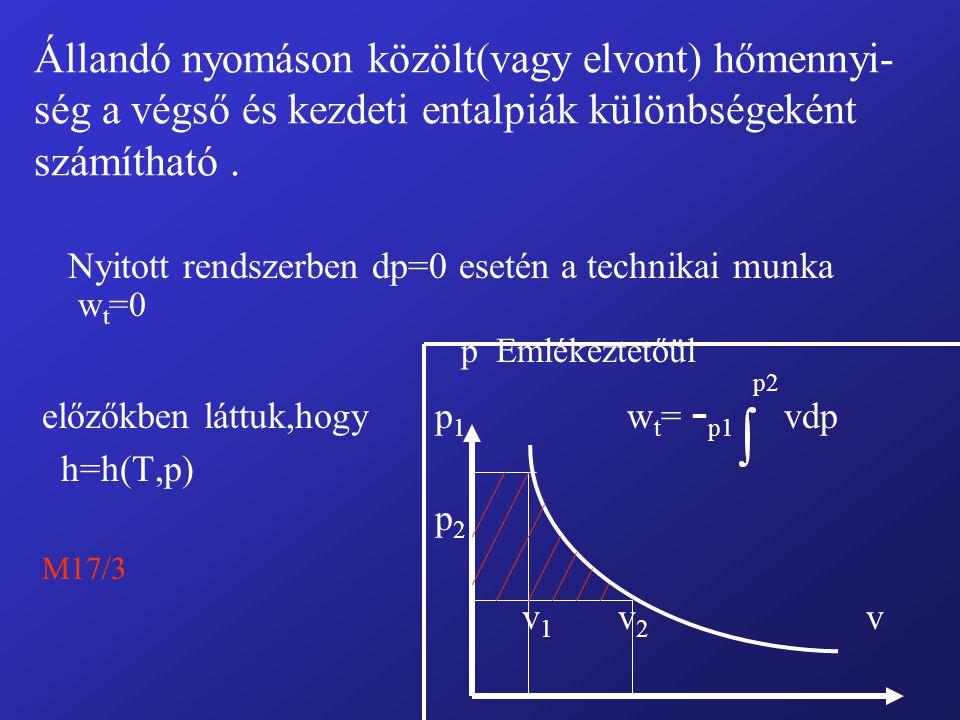 Állandó nyomáson közölt(vagy elvont) hőmennyi- ség a végső és kezdeti entalpiák különbségeként számítható. Nyitott rendszerben dp=0 esetén a technikai