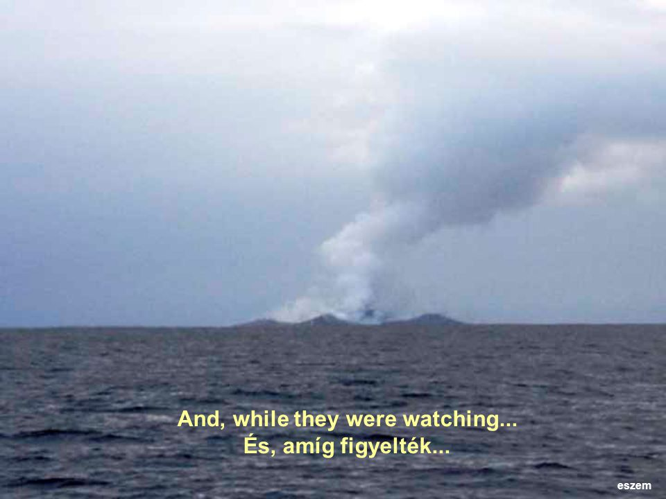 And then this was spotted...ash and steam rising from the ocean...