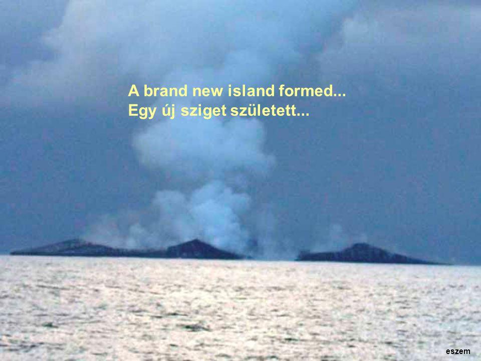 A brand new island formed... Egy új sziget született... eszem