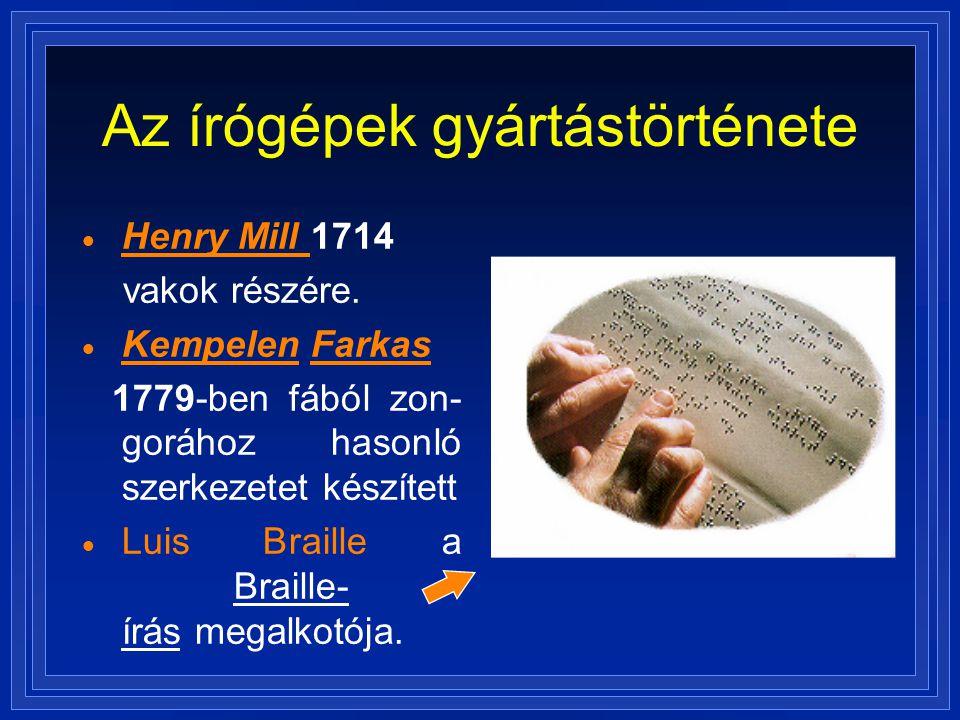 Az írógépek gyártástörténete  Henry Mill 1714 vakok részére.  Kempelen Farkas 1779-ben fából zon- gorához hasonló szerkezetet készített  Luis Brail