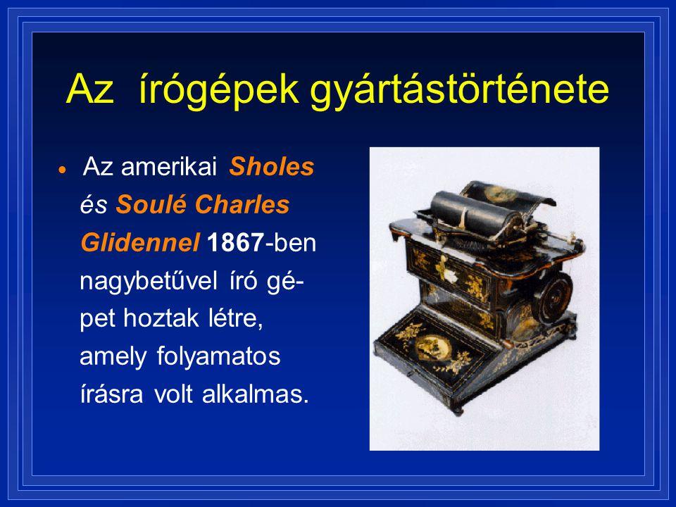 Az írógépek gyártástörténete  Az amerikai Sholes és Soulé Charles Glidennel 1867-ben nagybetűvel író gé- pet hoztak létre, amely folyamatos írásra vo