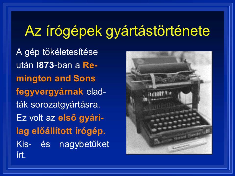 Az írógépek gyártástörténete A gép tökéletesítése után l873-ban a Re- mington and Sons fegyvergyárnak elad- ták sorozatgyártásra. Ez volt az első gyár
