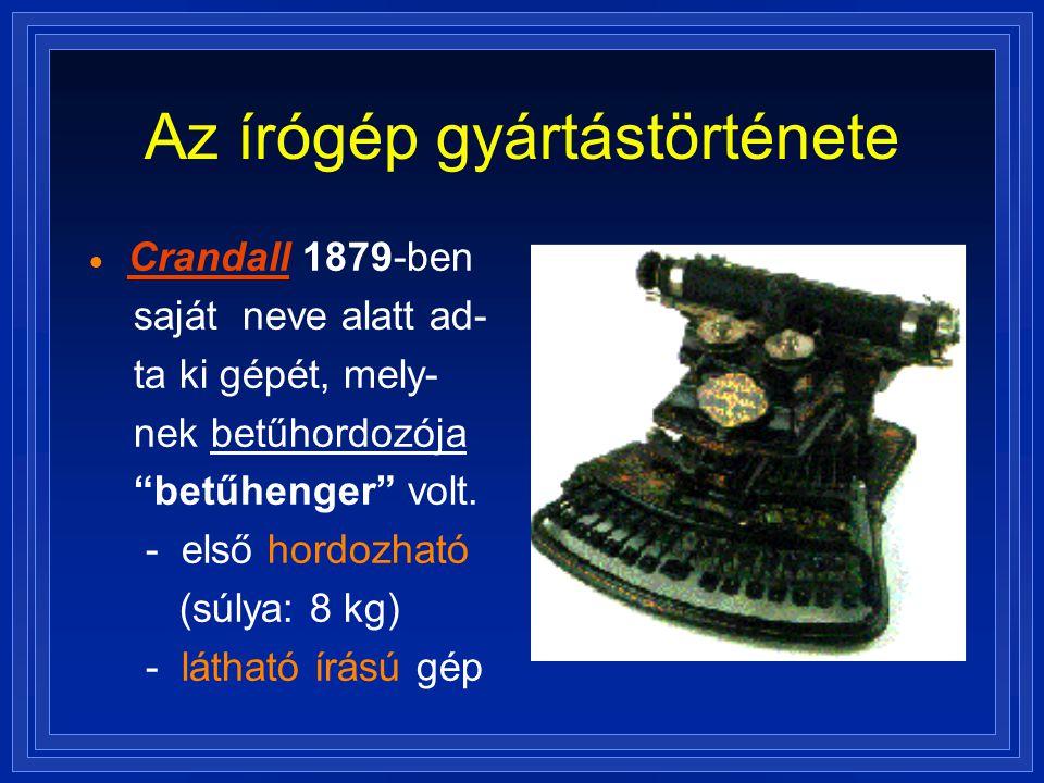 """Az írógép gyártástörténete  Crandall 1879-ben saját neve alatt ad- ta ki gépét, mely- nek betűhordozója """"betűhenger"""" volt. - első hordozható (súlya:"""