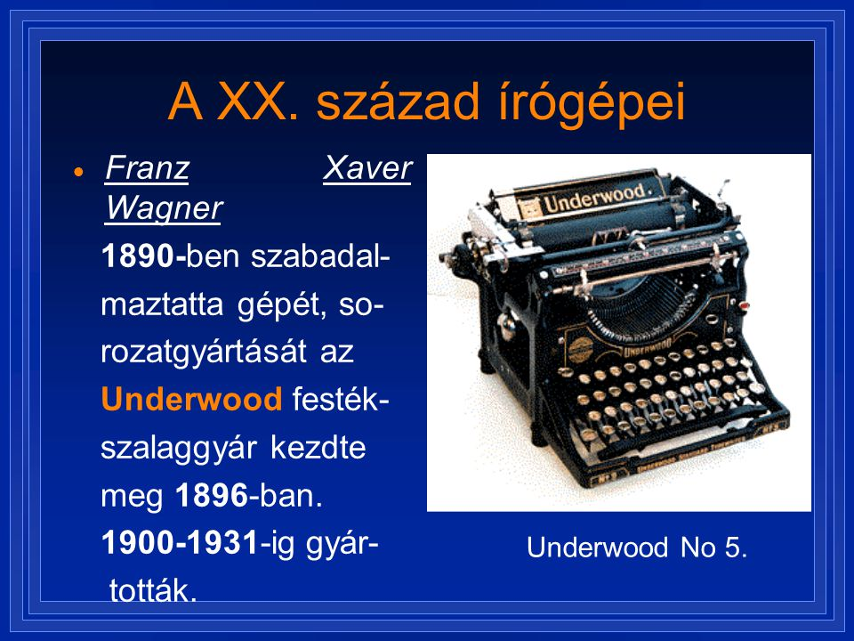 A XX. század írógépei  Franz Xaver Wagner 1890-ben szabadal- maztatta gépét, so- rozatgyártását az Underwood festék- szalaggyár kezdte meg 1896-ban.