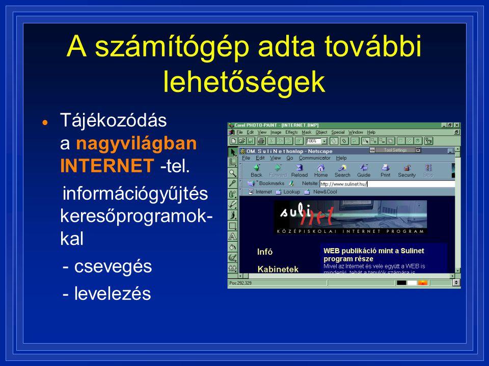A számítógép adta további lehetőségek  Tájékozódás a nagyvilágban INTERNET -tel. információgyűjtés keresőprogramok- kal - csevegés - levelezés