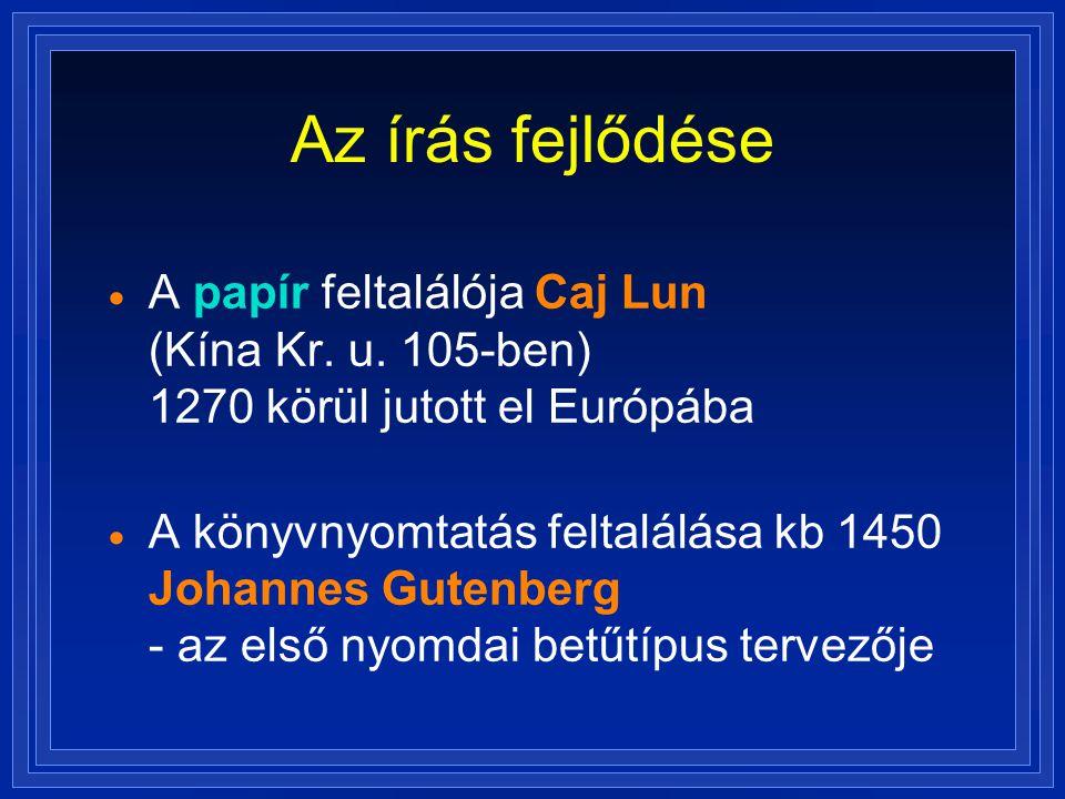 Az írás fejlődése  A papír feltalálója Caj Lun (Kína Kr. u. 105-ben) 1270 körül jutott el Európába  A könyvnyomtatás feltalálása kb 1450 Johannes Gu