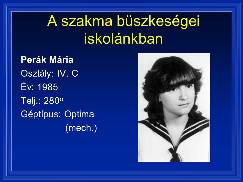 A szakma büszkeségei iskolánkban Perák Mária Osztály: IV. C Év: 1985 Telj.: 280 o Géptípus: Optima (mech.)