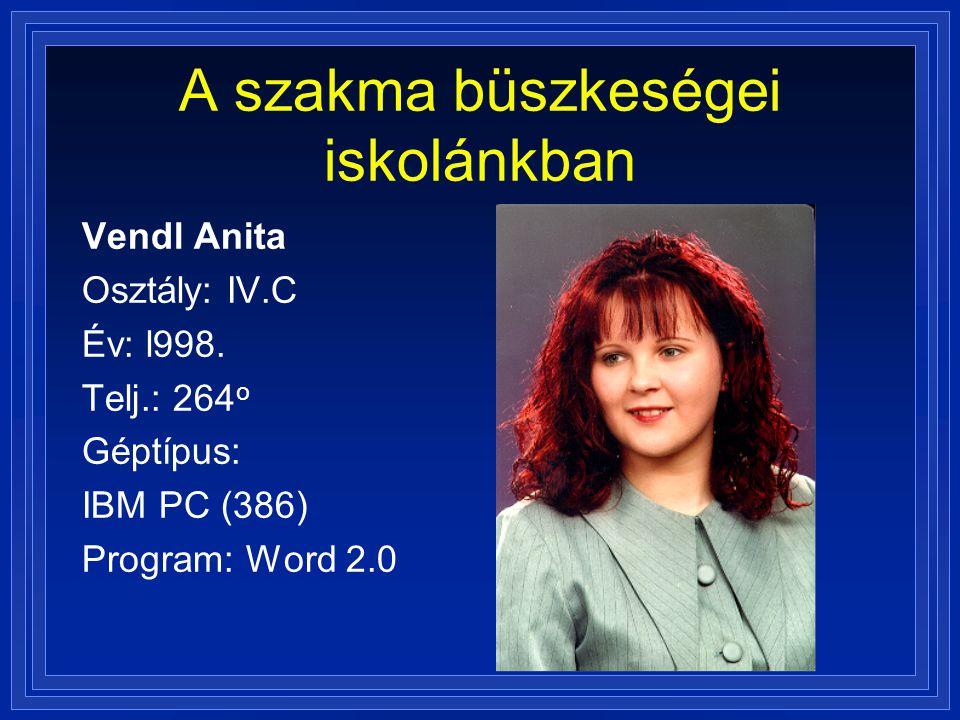 A szakma büszkeségei iskolánkban Vendl Anita Osztály: IV.C Év: l998. Telj.: 264 o Géptípus: IBM PC (386) Program: Word 2.0
