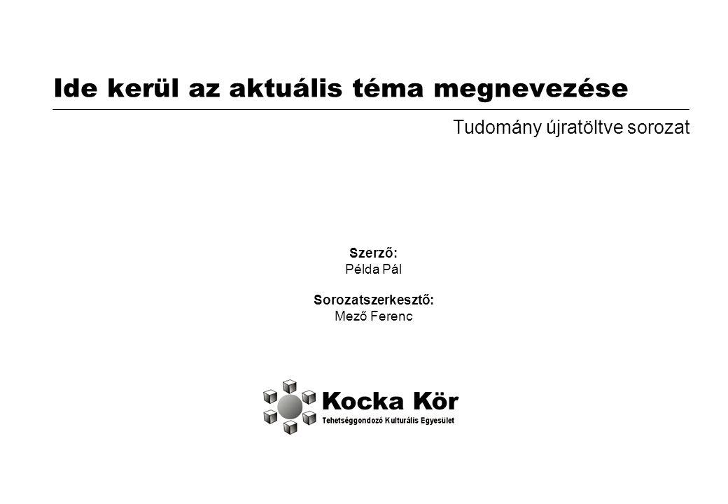 Ide kerül az aktuális téma megnevezése Tudomány újratöltve sorozat Szerző: Példa Pál Sorozatszerkesztő: Mező Ferenc