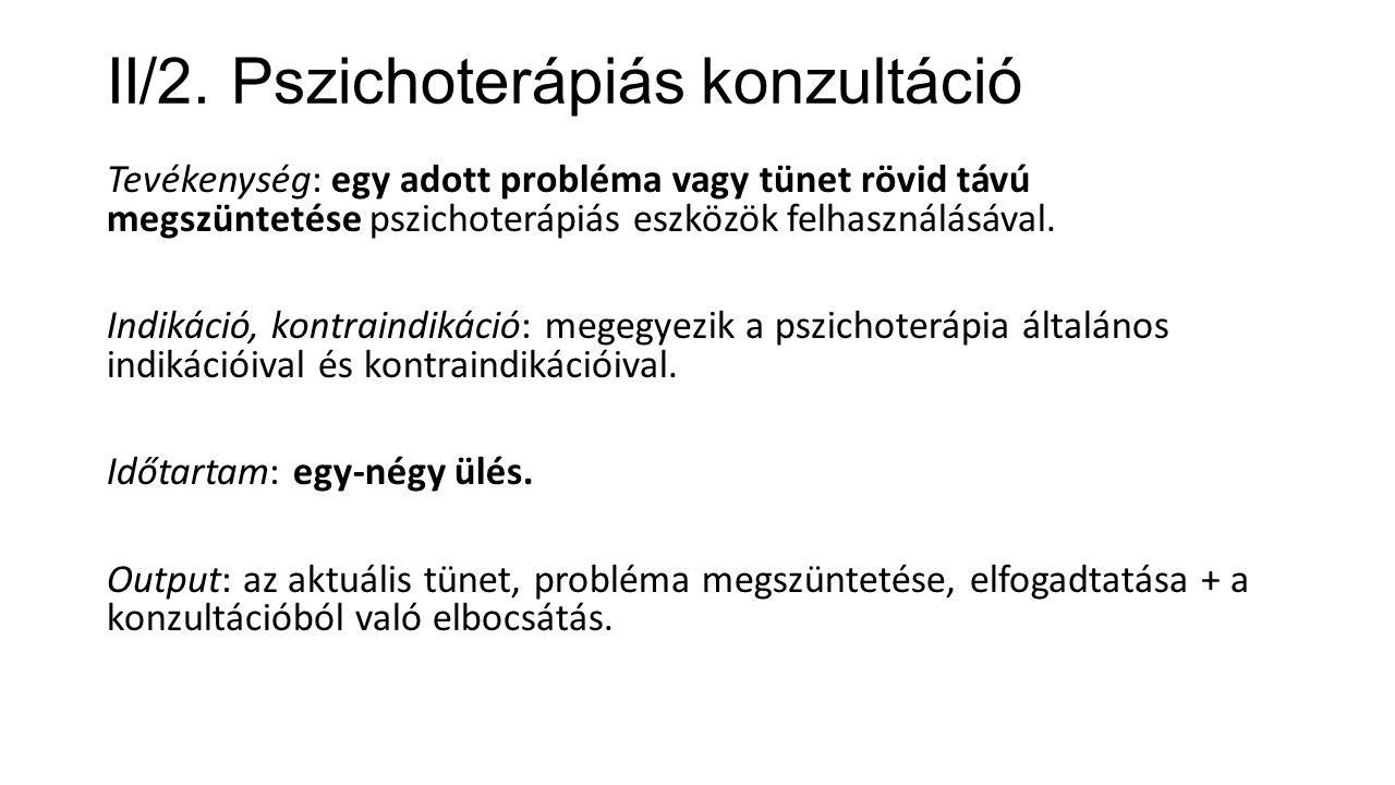II/2. Pszichoterápiás konzultáció Tevékenység: egy adott probléma vagy tünet rövid távú megszüntetése pszichoterápiás eszközök felhasználásával. Indik