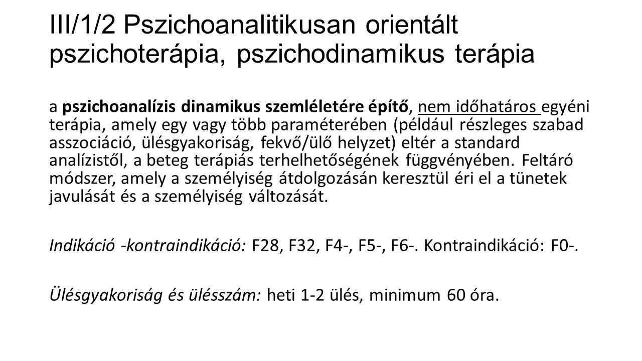 III/1/2 Pszichoanalitikusan orientált pszichoterápia, pszichodinamikus terápia a pszichoanalízis dinamikus szemléletére építő, nem időhatáros egyéni t