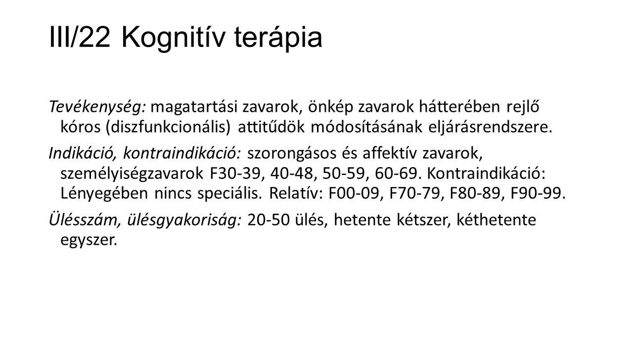 III/22 Kognitív terápia Tevékenység: magatartási zavarok, önkép zavarok hátterében rejlő kóros (diszfunkcionális) attitűdök módosításának eljárásrends