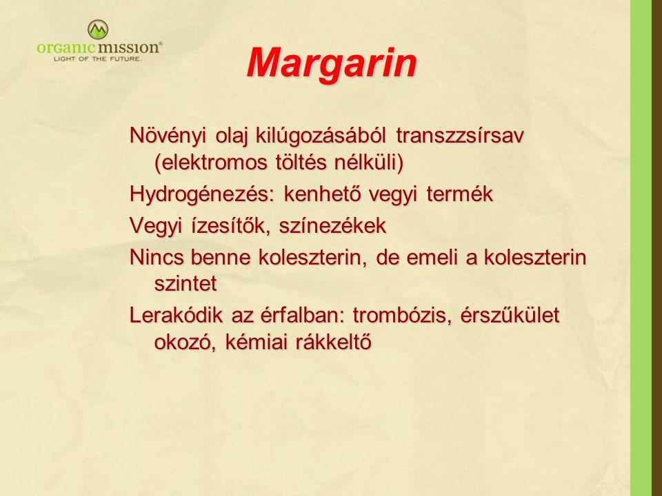 Margarin Növényi olaj kilúgozásából transzzsírsav (elektromos töltés nélküli) Hydrogénezés: kenhető vegyi termék Vegyi ízesítők, színezékek Nincs benne koleszterin, de emeli a koleszterin szintet Lerakódik az érfalban: trombózis, érszűkület okozó, kémiai rákkeltő