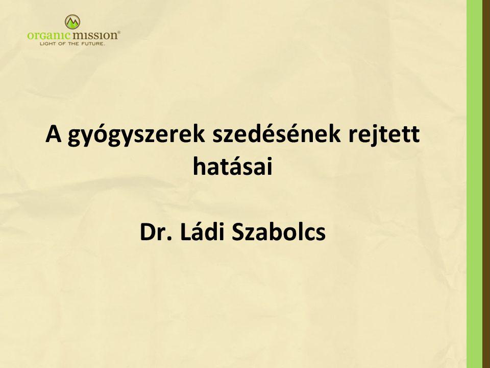 A gyógyszerek szedésének rejtett hatásai Dr. Ládi Szabolcs