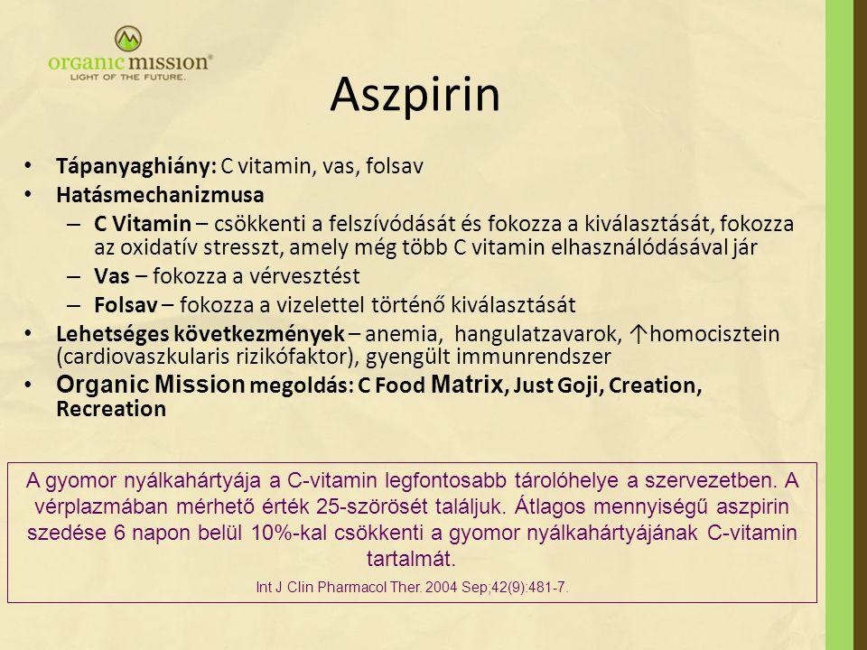 Aszpirin Tápanyaghiány: C vitamin, vas, folsav Hatásmechanizmusa – C Vitamin – csökkenti a felszívódását és fokozza a kiválasztását, fokozza az oxidat