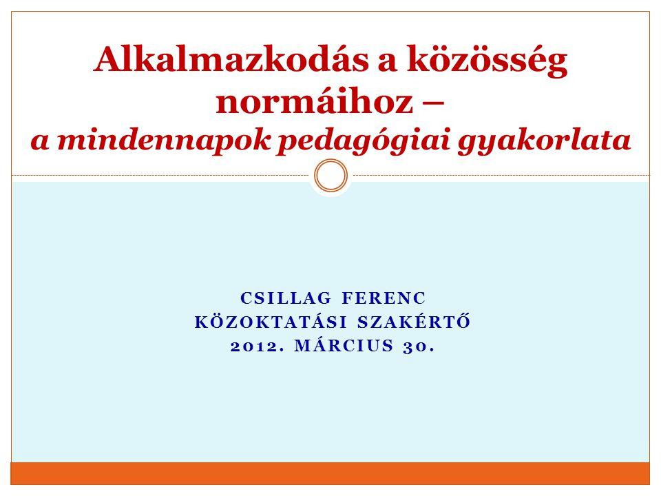 CSILLAG FERENC KÖZOKTATÁSI SZAKÉRTŐ 2012. MÁRCIUS 30. Alkalmazkodás a közösség normáihoz – a mindennapok pedagógiai gyakorlata