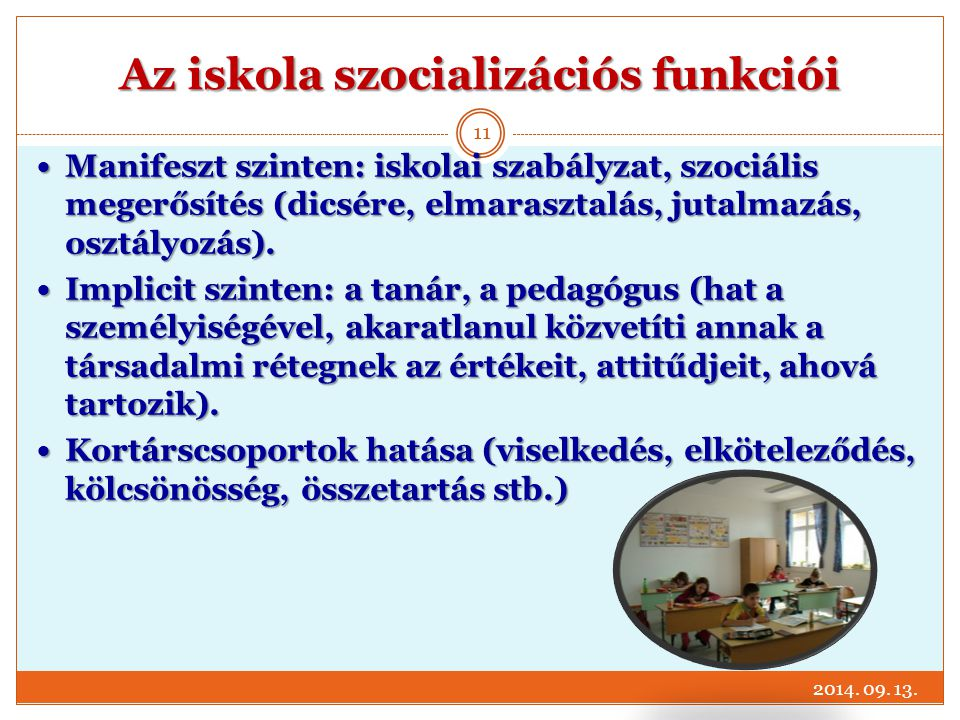 Az iskola szocializációs funkciói Manifeszt szinten: iskolai szabályzat, szociális megerősítés (dicsére, elmarasztalás, jutalmazás, osztályozás). Mani