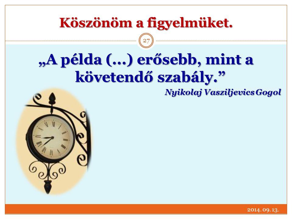"""Köszönöm a figyelmüket. 2014. 09. 13. 27 """"A példa (...) erősebb, mint a követendő szabály."""" Nyikolaj Vasziljevics Gogol"""
