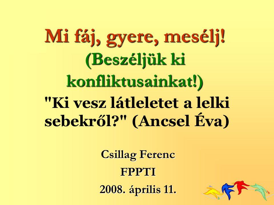 Csillag Ferenc FPPTI 2008. április 11. Mi fáj, gyere, mesélj! (Beszéljük ki konfliktusainkat!)