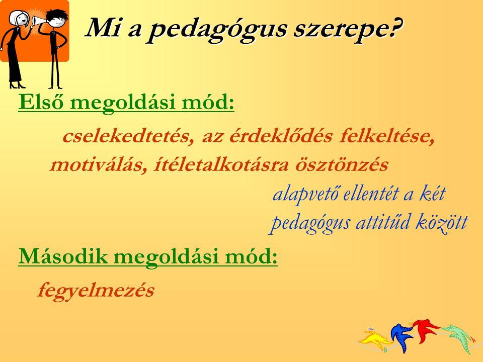 Mi a pedagógus szerepe? Első megoldási mód: cselekedtetés, az érdeklődés felkeltése, motiválás, ítéletalkotásra ösztönzés alapvető ellentét a két peda