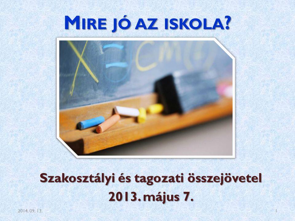 M IRE JÓ AZ ISKOLA ? Szakosztályi és tagozati összejövetel 2013. május 7. 2014. 09. 13.1