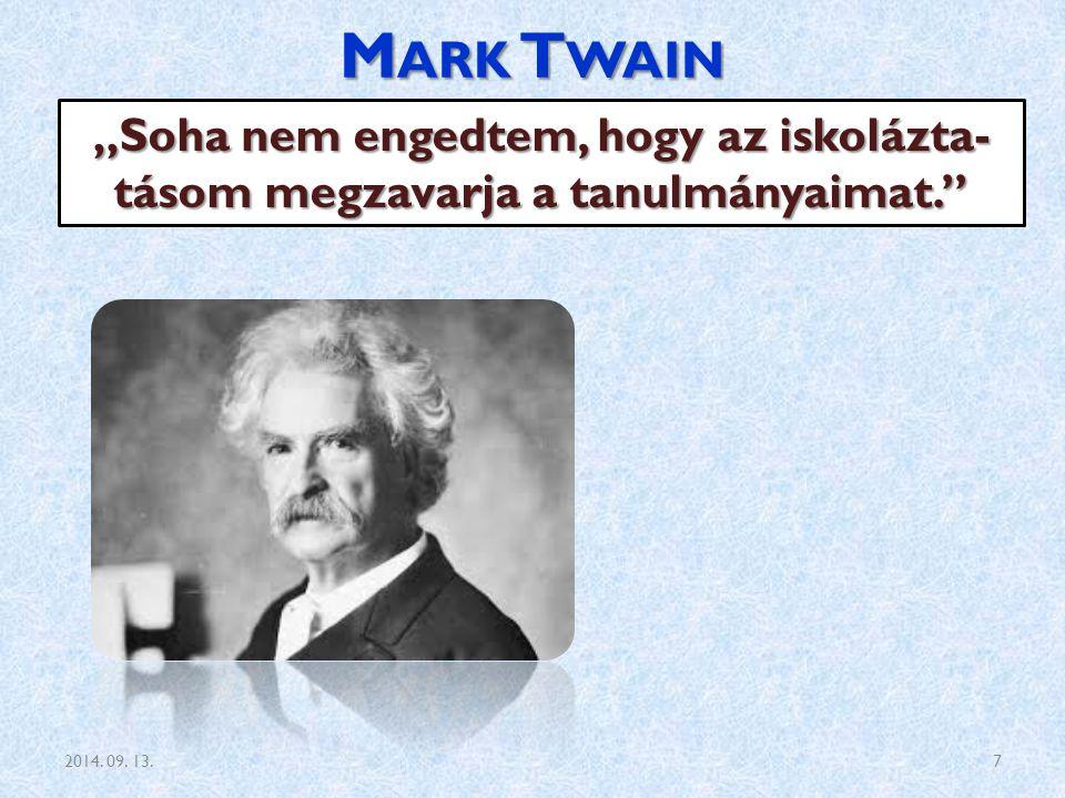 """M ARK T WAIN """"Soha nem engedtem, hogy az iskolázta- tásom megzavarja a tanulmányaimat."""" 2014. 09. 13.7"""