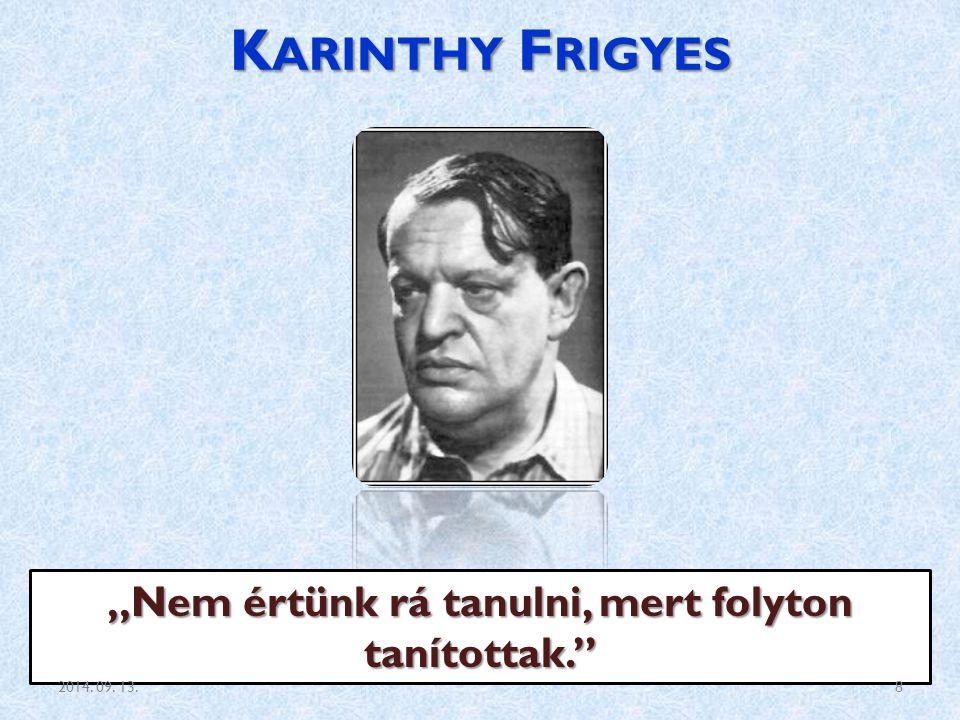 """K ARINTHY F RIGYES """"Nem értünk rá tanulni, mert folyton tanítottak."""" 2014. 09. 13.8"""