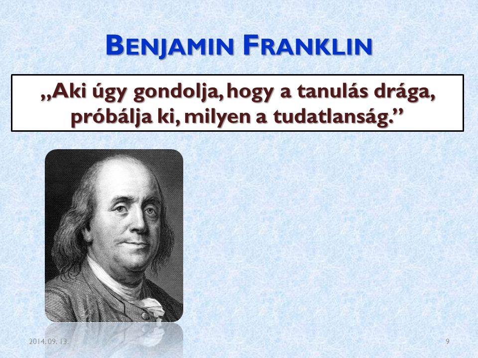 """B ENJAMIN F RANKLIN """"Aki úgy gondolja, hogy a tanulás drága, próbálja ki, milyen a tudatlanság."""" 2014. 09. 13.9"""