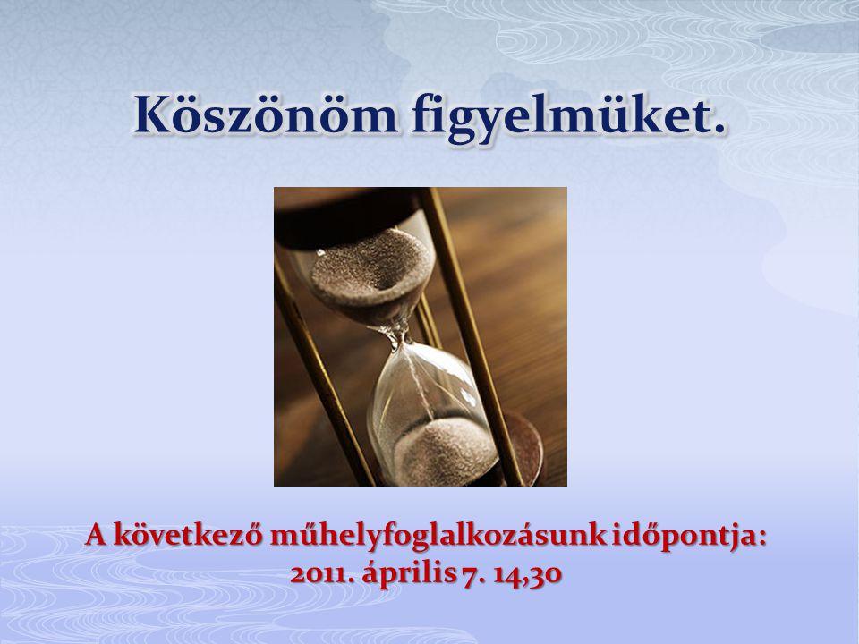 A következő műhelyfoglalkozásunk időpontja: 2011. április 7. 14,30