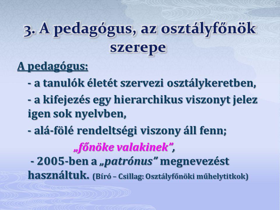 """A pedagógus: - a tanulók életét szervezi osztálykeretben, - a tanulók életét szervezi osztálykeretben, - a kifejezés egy hierarchikus viszonyt jelez igen sok nyelvben, - a kifejezés egy hierarchikus viszonyt jelez igen sok nyelvben, - alá-fölé rendeltségi viszony áll fenn; - alá-fölé rendeltségi viszony áll fenn; """"főnöke valakinek , - 2005-ben a """"patrónus megnevezést használtuk."""
