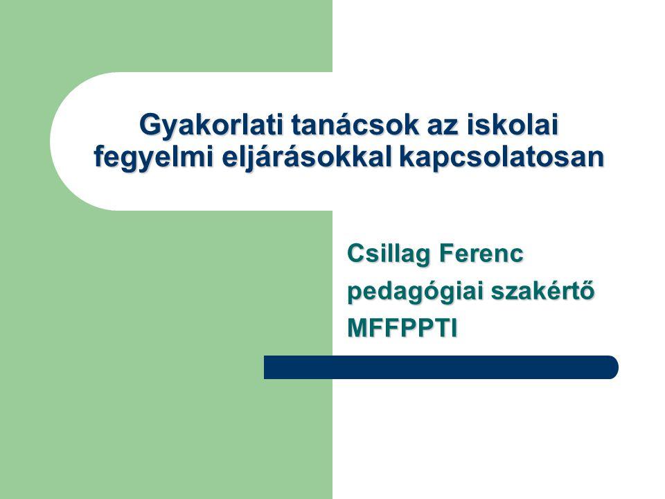 Gyakorlati tanácsok az iskolai fegyelmi eljárásokkal kapcsolatosan Csillag Ferenc pedagógiai szakértő MFFPPTI