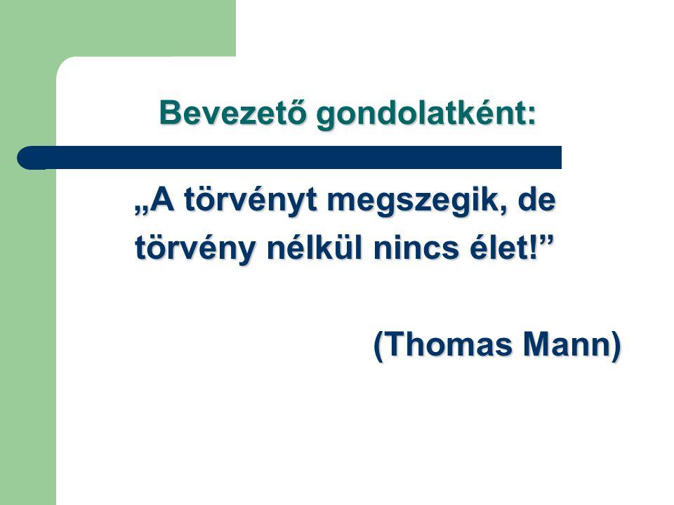 """Bevezető gondolatként: """"A törvényt megszegik, de törvény nélkül nincs élet!"""" (Thomas Mann)"""