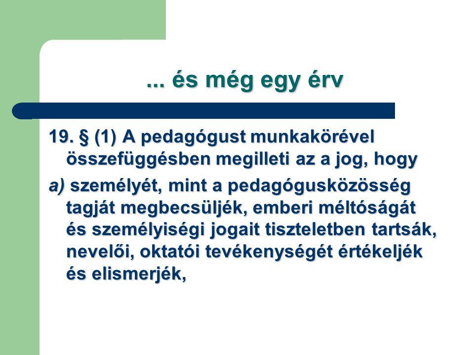 ... és még egy érv 19. § (1) A pedagógust munkakörével összefüggésben megilleti az a jog, hogy a) személyét, mint a pedagógusközösség tagját megbecsül