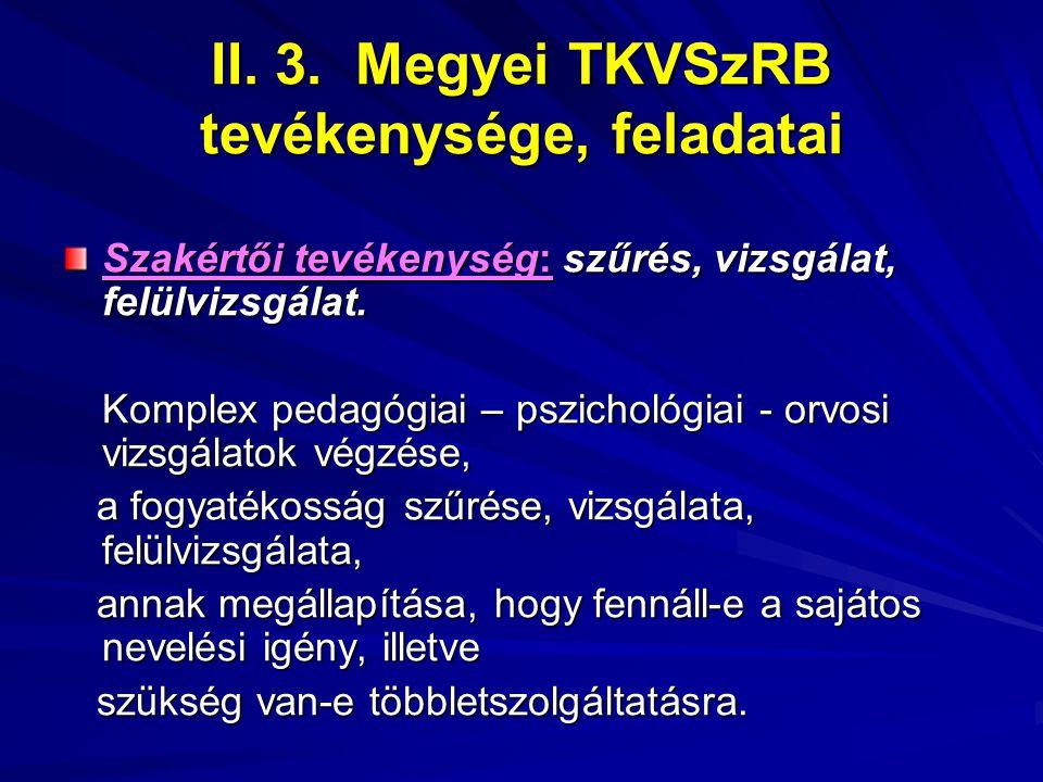 II. 3. Megyei TKVSzRB tevékenysége, feladatai Szakértői tevékenység: szűrés, vizsgálat, felülvizsgálat. Komplex pedagógiai – pszichológiai - orvosi vi