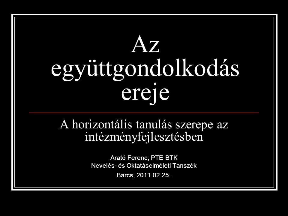 Az együttgondolkodás ereje A horizontális tanulás szerepe az intézményfejlesztésben Arató Ferenc, PTE BTK Nevelés- és Oktatáselméleti Tanszék Barcs, 2011.02.25.