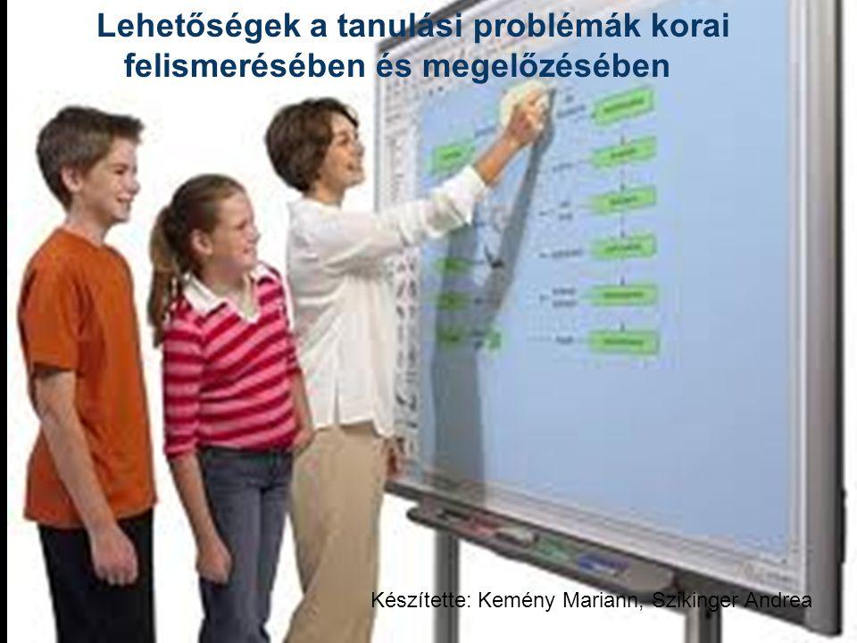 Lehetőségek a tanulási problémák korai felismerésében és megelőzésében Készítette: Kemény Mariann, Szikinger Andrea