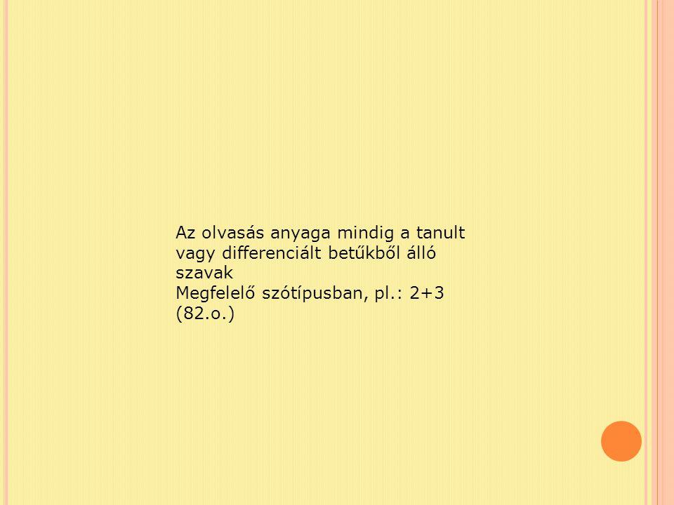 Az olvasás anyaga mindig a tanult vagy differenciált betűkből álló szavak Megfelelő szótípusban, pl.: 2+3 (82.o.)