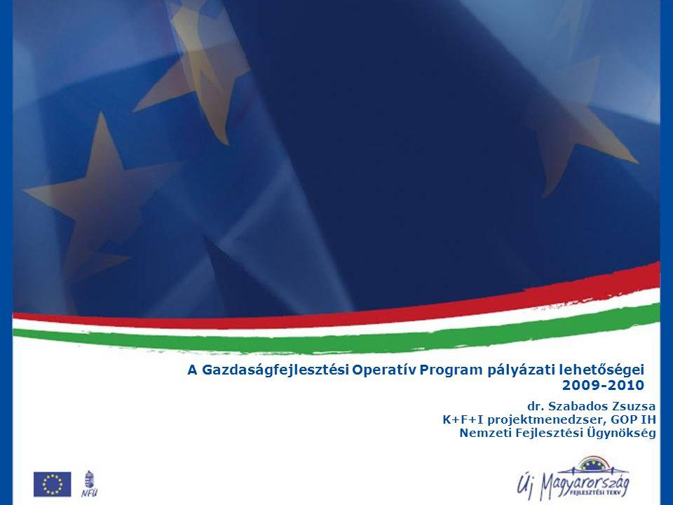 A Gazdaságfejlesztési Operatív Program pályázati lehetőségei 2009-2010 dr. Szabados Zsuzsa K+F+I projektmenedzser, GOP IH Nemzeti Fejlesztési Ügynöksé