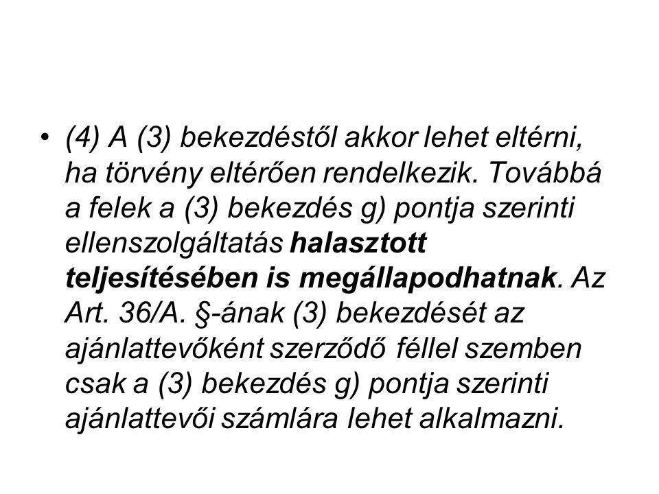 (4) A (3) bekezdéstől akkor lehet eltérni, ha törvény eltérően rendelkezik. Továbbá a felek a (3) bekezdés g) pontja szerinti ellenszolgáltatás halasz