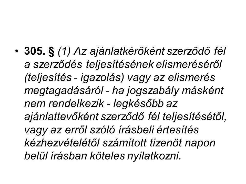 305. § (1) Az ajánlatkérőként szerződő fél a szerződés teljesítésének elismeréséről (teljesítés - igazolás) vagy az elismerés megtagadásáról - ha jogs