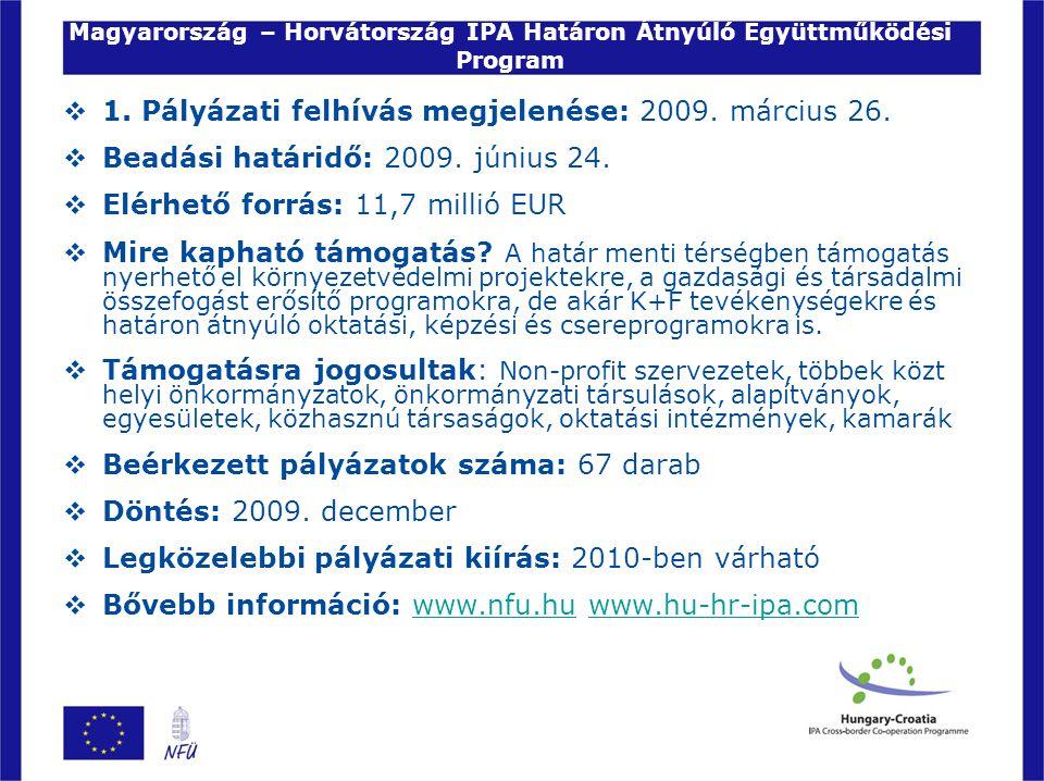 Magyarország – Horvátország IPA Határon Átnyúló Együttműködési Program  1. Pályázati felhívás megjelenése: 2009. március 26.  Beadási határidő: 2009
