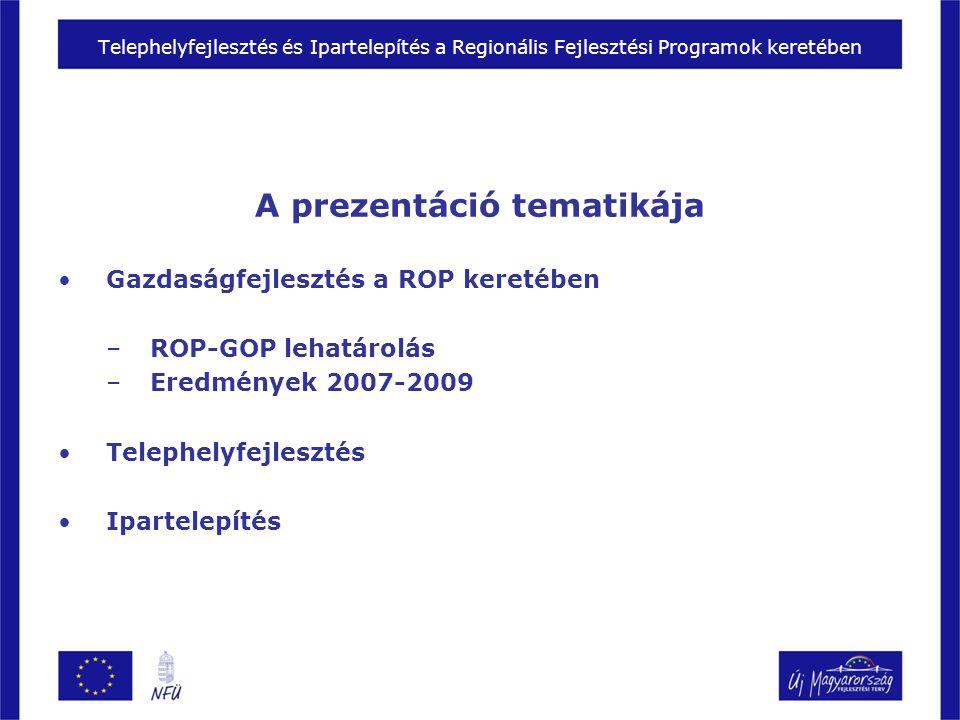 Telephelyfejlesztés és Ipartelepítés a Regionális Fejlesztési Programok keretében A prezentáció tematikája Gazdaságfejlesztés a ROP keretében –ROP-GOP lehatárolás –Eredmények 2007-2009 Telephelyfejlesztés Ipartelepítés