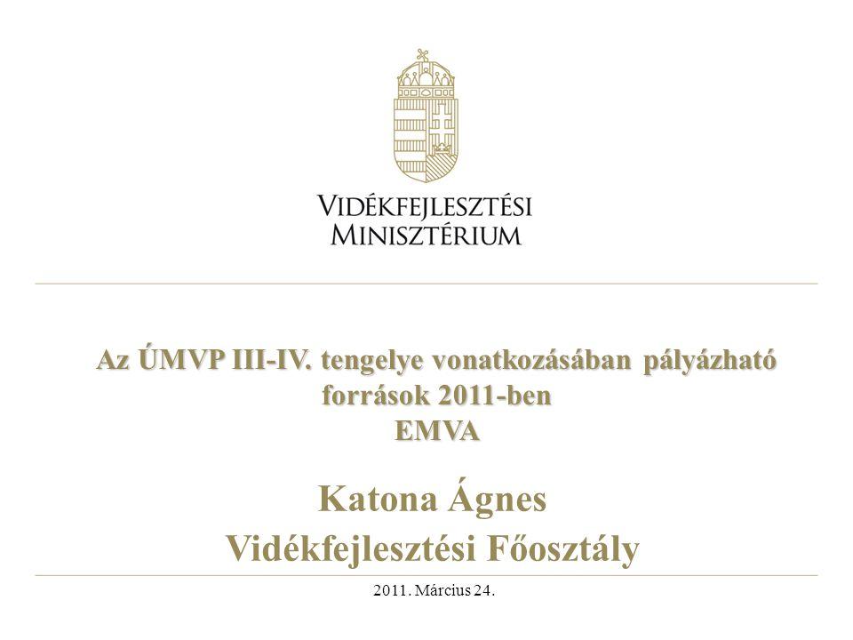 Az ÚMVP III-IV. tengelye vonatkozásában pályázható források 2011-ben EMVA Katona Ágnes Vidékfejlesztési Főosztály 2011. Március 24.