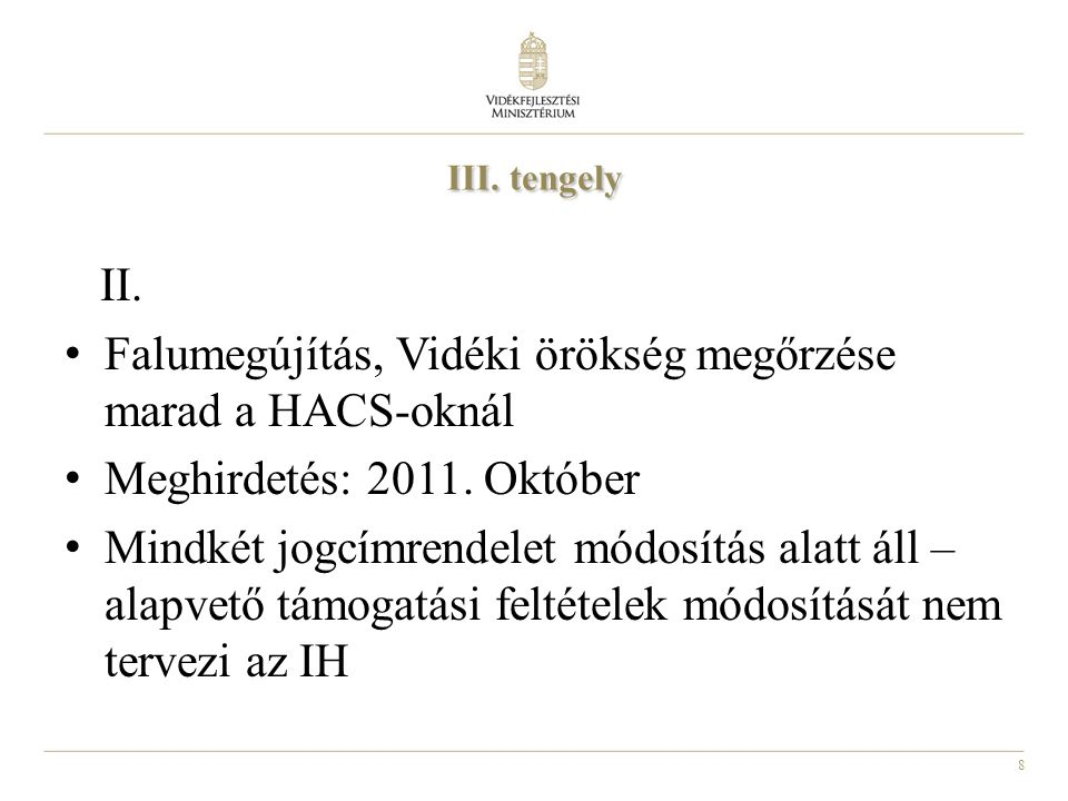8 III. tengely II. Falumegújítás, Vidéki örökség megőrzése marad a HACS-oknál Meghirdetés: 2011. Október Mindkét jogcímrendelet módosítás alatt áll –