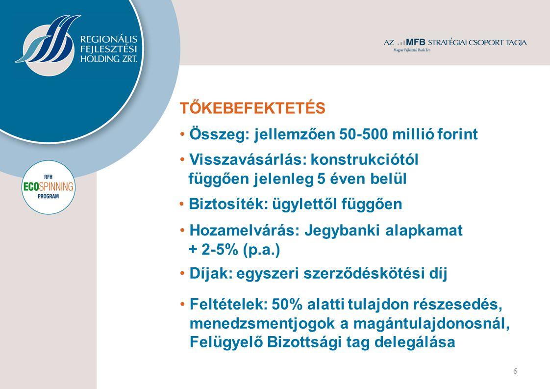 TŐKEBEFEKTETÉS Összeg: jellemzően 50-500 millió forint Visszavásárlás: konstrukciótól függően jelenleg 5 éven belül Hozamelvárás: Jegybanki alapkamat + 2-5% (p.a.) Díjak: egyszeri szerződéskötési díj 6 Feltételek: 50% alatti tulajdon részesedés, menedzsmentjogok a magántulajdonosnál, Felügyelő Bizottsági tag delegálása Biztosíték: ügylettől függően