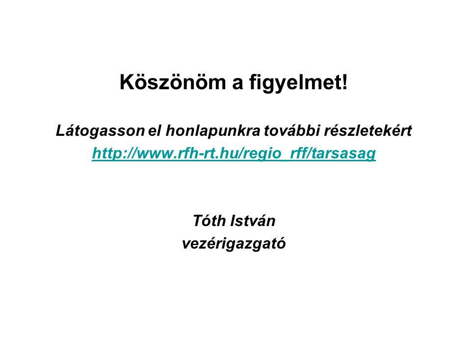 Köszönöm a figyelmet! Látogasson el honlapunkra további részletekért http://www.rfh-rt.hu/regio_rff/tarsasag Tóth István vezérigazgató