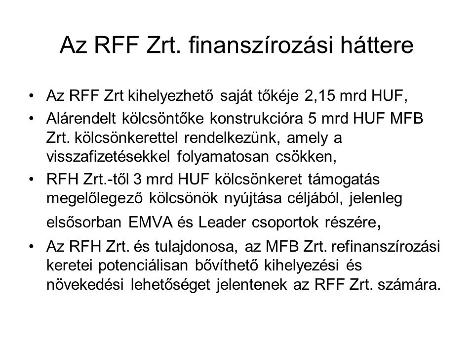 Az RFF Zrt. finanszírozási háttere Az RFF Zrt kihelyezhető saját tőkéje 2,15 mrd HUF, Alárendelt kölcsöntőke konstrukcióra 5 mrd HUF MFB Zrt. kölcsönk