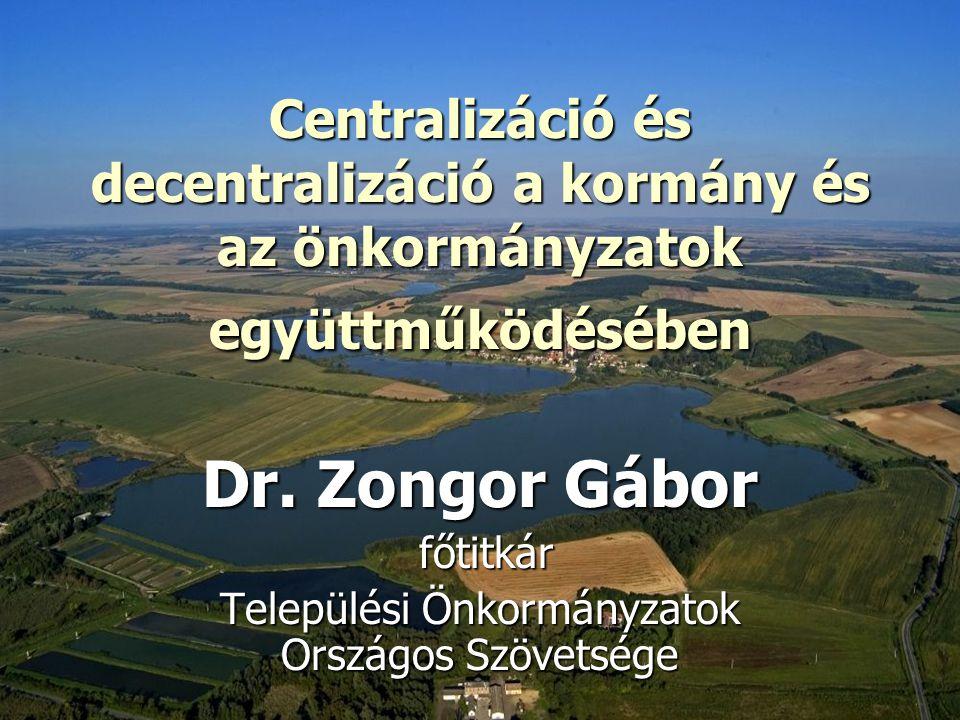 Centralizáció és decentralizáció a kormány és az önkormányzatok együttműködésében Dr. Zongor Gábor főtitkár főtitkár Települési Önkormányzatok Országo